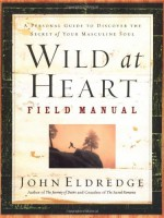 Wild at Heart Field Manual: A Personal Guide to Discover the Secret of Your Masculine Soul - John Eldredge