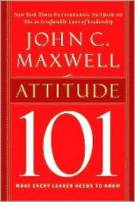 Attitude 101: What Every Leader Needs to Know (101 Series) - John C. Maxwell