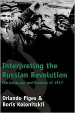 Interpreting the Russian Revolution: The Language and Symbols of 1917 - Orlando Figes, Boris Kolonitsk, Boris Kolonitskii