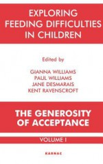 Exploring Feeding Difficulties in Children: The Generosity of Acceptance: Volume 1: The Generosity of Acceptance: Volume 1 - Jane Desmarais, Kent Ravenscroft, Gianna Williams, Paul Williams