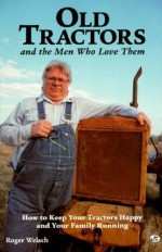 Old Tractors and the Men Who Love Them: How to Keep Your Tractors Happy and Your Family Running - Roger Welsch