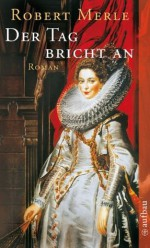Der Tag bricht an: Roman (Fortune de France) (German Edition) - Robert Merle, Christel Gersch