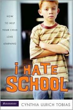 I Hate School: How to Help Your Child Love Learning - Cynthia Ulrich Tobias