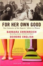 For Her Own Good: Two Centuries of the Experts Advice to Women - Barbara Ehrenreich, Deirdre English
