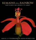 Remains of a Rainbow: Rare Plants and Animals of Hawaii - David Liittschwager, Susan Middleton, David S. Wilcove, W.S. Merwin