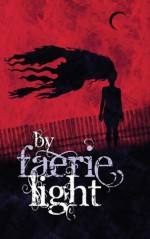 By Faerie Light, Vol. 1 - Dave Gross, Jennifer Brozek, Lillian Cohen-Moore, Erik Scott de Bie, Ed Greenwood, James L. Sutter, Scott Gable, Caroline Dombrowski