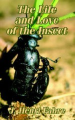 The Life and Love of the Insect - Jean-Henri Fabre