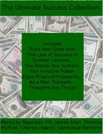 The Ultimate Success Collection: Includes Think and Grow Rich, The Law of Success in Sixteen Lessons, The Master Key System, Your Invisible Power, Eight ... As a Man Thinketh, and Thoughts Are Things - Charles Haanel, Prentice Mulford, Genevieve Behrend, James Allen, Napoleon Hill