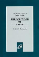 The Splendor of Truth: Encyclical Letter of John Paul II - Pope John Paul II