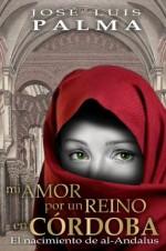 MI AMOR POR UN REINO EN CÓRDOBA: El Nacimiento de al-Andalus (Spanish Edition) - Jose Luis Palma