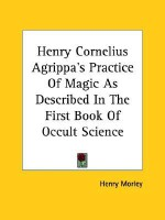Henry Cornelius Agrippa's Practice of Magic as Described in the First Book of Occult Science - Henry Morley