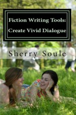 Fiction Writing Tools: Craft Vivid Dialogue - Sherry Soule
