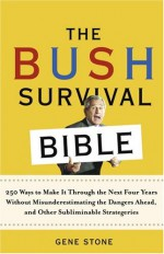 The Bush Survival Bible: 250 Ways to Make it Through the Next Four Years Without Misunderestimating the Dangers Ahead, and Other Subliminable Stategeries - Gene Stone
