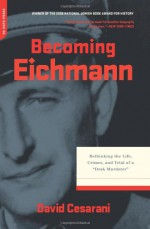 """Becoming Eichmann: Rethinking the Life, Crimes, and Trial of a """"Desk Murderer"""" - David Cesarani"""