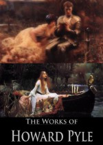 The Complete Works of Howard Pyle: The Story of Sir Lancelot, The Book of Sir Percival, The Nativity of Galahad, The Merry Adventures of Robin Hood, and More (27 Books and Stories) - Howard Pyle, William Dean Howells, Henry Mills Alden