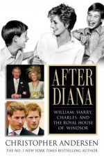 After Diana: William, Harry, Charles, and the Royal House of Windsor - Christopher Andersen