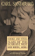 A Collection of Works: Smoke and Steel / Slabs of the Sunburnt West / Good Morning, America - Carl Sandburg, Eastern National