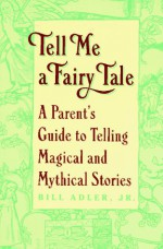 Tell Me a Fairy Tale: A Parent's Guide to Telling Magical and Mythical Stories - Bill Adler Jr., Bill Adler