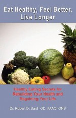 Eat Healthy, Feel Better, Live Longer: Healthy Eating Secrets for Rebuilding Your Health and Regaining Your Life - Robert D. Bard, Gary Taylor