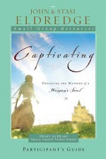Captivating Heart to Heart Participant's Guide: An Invitation Into the Beauty and Depth of the Feminine Soul - John Eldredge, Stasi Eldredge
