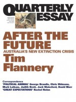 Quarterly Essay 48 After the Future: Australia's New Extinction Crisis - Tim Flannery