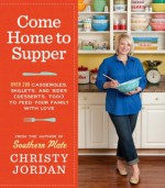 Come Home to Supper: Over 200 Casseroles, Skillets, and Sides (Desserts, Too!)--to Feed Your Family with Love - Christy Jordan
