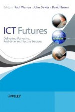 ICT Futures: Delivering Pervasive, Real-Time and Secure Services - Paul Warren, John Davies, David Brown
