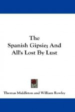 The Spanish Gipsie; And All's Lost by Lust - Thomas Middleton, William Rowley, Edgar C. Morris
