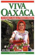 Viva Oaxaca: An Insider's Guide to Oaxaca's Charms: 2012-2013 - Robert Adler, Jo Ann Wexler