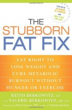 The Stubborn Fat Fix: Eat Right to Lose Weight and Cure Metabolic Burnout Without Hunger or Exercise - Keith Berkowitz, Mark Hyman, Valerie Berkowitz, Keith Berkowitz, MD, MBA, Valerie Berkowitz, RD