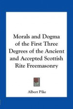 Morals and Dogma of the First Three Degrees of the Ancient and Accepted Scottish Rite Freemasonry - Albert Pike