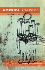America Is the Prison: Arts and Politics in Prison in the 1970s - Lee Bernstein