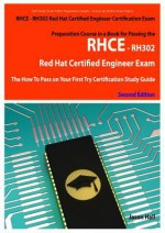 Rhce - Rh302 Red Hat Certified Engineer Certification Exam Preparation Course in a Book for Passing the Rhce - Rh302 Red Hat Certified Engineer Exam - The How to Pass on Your First Try Certification Study Guide - Second Edition - Jason Hall