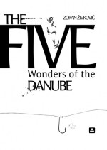 The Five Wonders of the Danube - Zoran Živković, Alice Copple-Tošić
