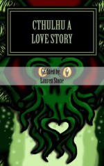 """Cthulhu a Love Story"" - Lauren Stone, Jason Andrew, Annie Vandermeer Mitsoda, Colin James, Changming Yuan, Meghan Heritage, James S. Dorr, Brian Mitsoda, Dolorez Roupe, Maritess Zurbano, Kay Kinghammer"
