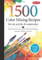 1,500 Color Mixing Recipes for Oil, Acrylic & Watercolor: Achieve precise color when painting landscapes, portraits, still lifes, and more - William F. Powell