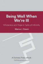 Being Well When We are Ill: Wholeness And Hope In Spite Of Infirmity (Living Well) - Marva J. Dawn