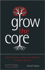 Grow the Core: How to Focus on your Core Business for Brand Success - David Taylor