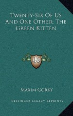 Twenty-Six of Us and One Other; The Green Kitten - Maxim Gorky
