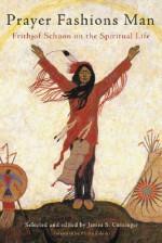Prayer Fashions Man: Frithjof Schuon on the Spiritual Life - James S. Cutsinger, Philip Zaleski