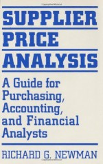 Supplier Price Analysis: A Guide for Purchasing, Accounting, and Financial Analysts: A Guide for Purchasing, Accounting and Financial Analysts - Richard Newman