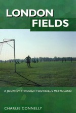 London Fields: A Journey Through Football's Metroland - Connelly, Charlie Connelly