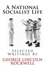 A National Socialist Life: Selected Writings by George Lincoln Rockwell - George Lincoln Rockwell, Invictus Books