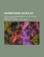 Mormonism Unveiled; Or, the Life and Confessions of the Late Mormon Bishop, John D. Lee - John Lee