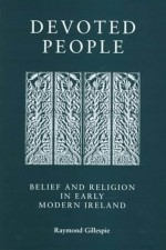 Devoted People: Belief And Religion In Early Modern Ireland - Raymond Gillespie