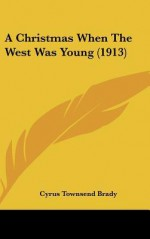 A Christmas When the West Was Young (1913) - Cyrus Townsend Brady