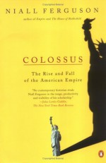Colossus: The Rise and Fall of the American Empire - Niall Ferguson