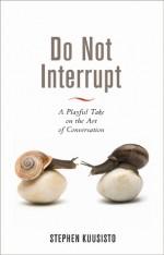 Do Not Interrupt: A Playful Take on the Art of Conversation - Stephen Kuusisto