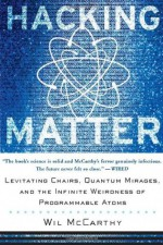 Hacking Matter: Levitating Chairs, Quantum Mirages, and the Infinite Weirdness of Programmable Atoms - Wil McCarthy