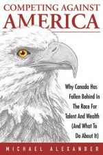 Competing Against America: Why Canada Has Fallen Behind in the Race for Talent and Wealth (and What to Do about It) - Michael Alexander